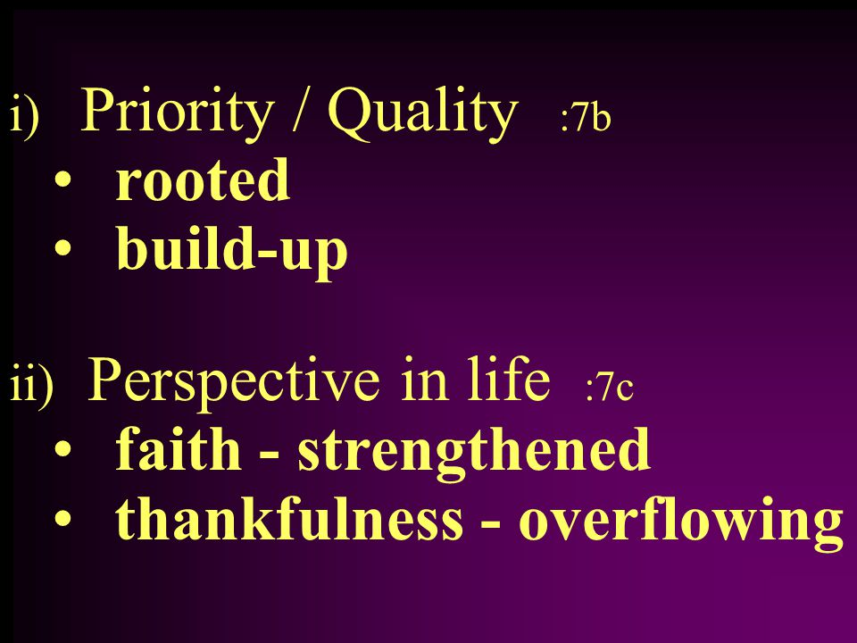 i) Priority / Quality :7b rooted build-up ii) Perspective in life :7c faith - strengthened thankfulness - overflowing