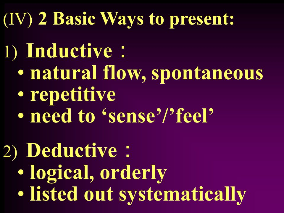 (IV) 2 Basic Ways to present: 1) Inductive : natural flow, spontaneous repetitive need to 'sense'/'feel' 2) Deductive : logical, orderly listed out systematically
