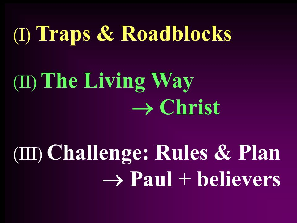 (III) Challenge: Rules & Plan  Paul + believers (II) The Living Way  Christ (I) Traps & Roadblocks