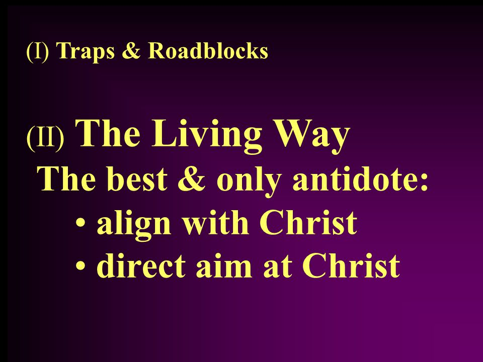 (II) The Living Way The best & only antidote: align with Christ direct aim at Christ (I) Traps & Roadblocks