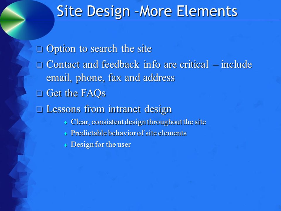 Site Design –More Elements  Option to search the site  Contact and feedback info are critical – include email, phone, fax and address  Get the FAQs  Lessons from intranet design  Clear, consistent design throughout the site  Predictable behavior of site elements  Design for the user