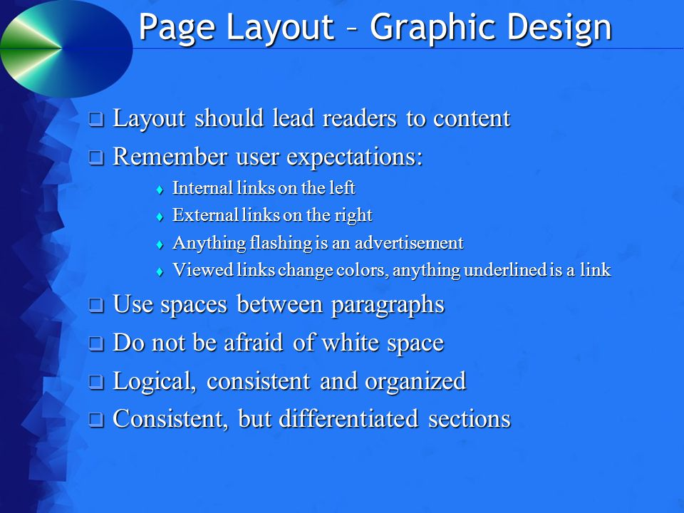 Page Layout – Graphic Design  Layout should lead readers to content  Remember user expectations:  Internal links on the left  External links on the right  Anything flashing is an advertisement  Viewed links change colors, anything underlined is a link  Use spaces between paragraphs  Do not be afraid of white space  Logical, consistent and organized  Consistent, but differentiated sections