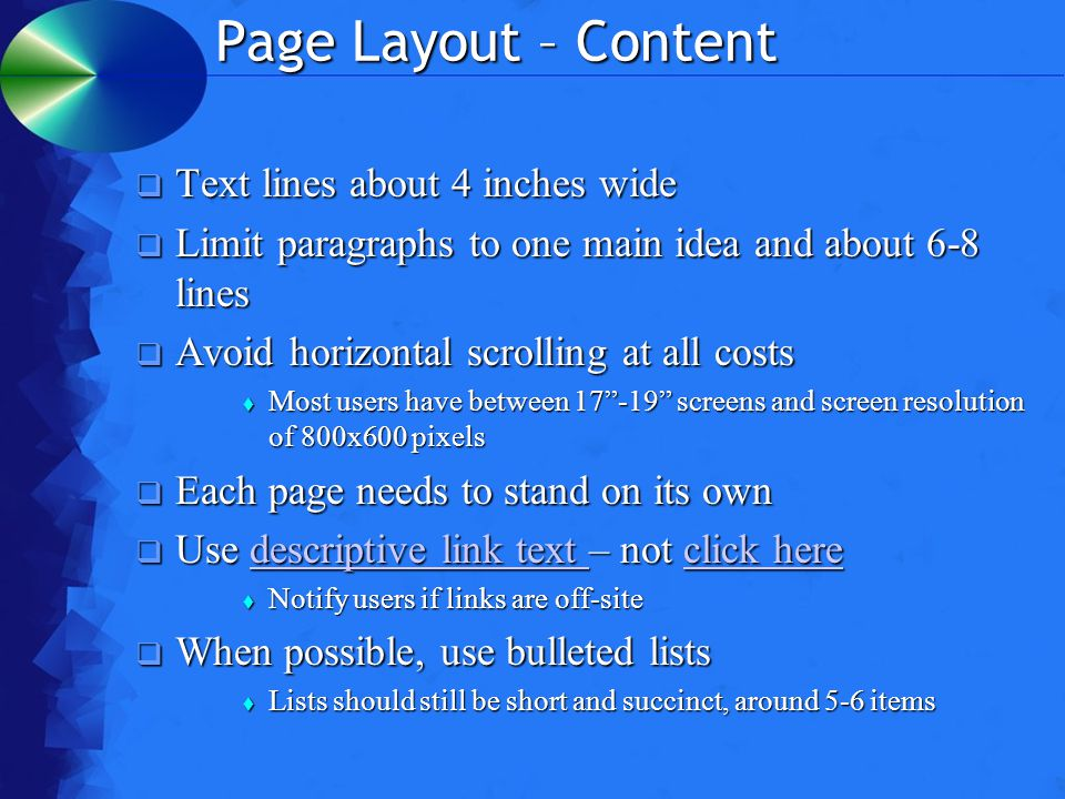 Page Layout – Content  Text lines about 4 inches wide  Limit paragraphs to one main idea and about 6-8 lines  Avoid horizontal scrolling at all costs  Most users have between 17 -19 screens and screen resolution of 800x600 pixels  Each page needs to stand on its own  Use descriptive link text – not click here descriptive link text click heredescriptive link text click here  Notify users if links are off-site  When possible, use bulleted lists  Lists should still be short and succinct, around 5-6 items