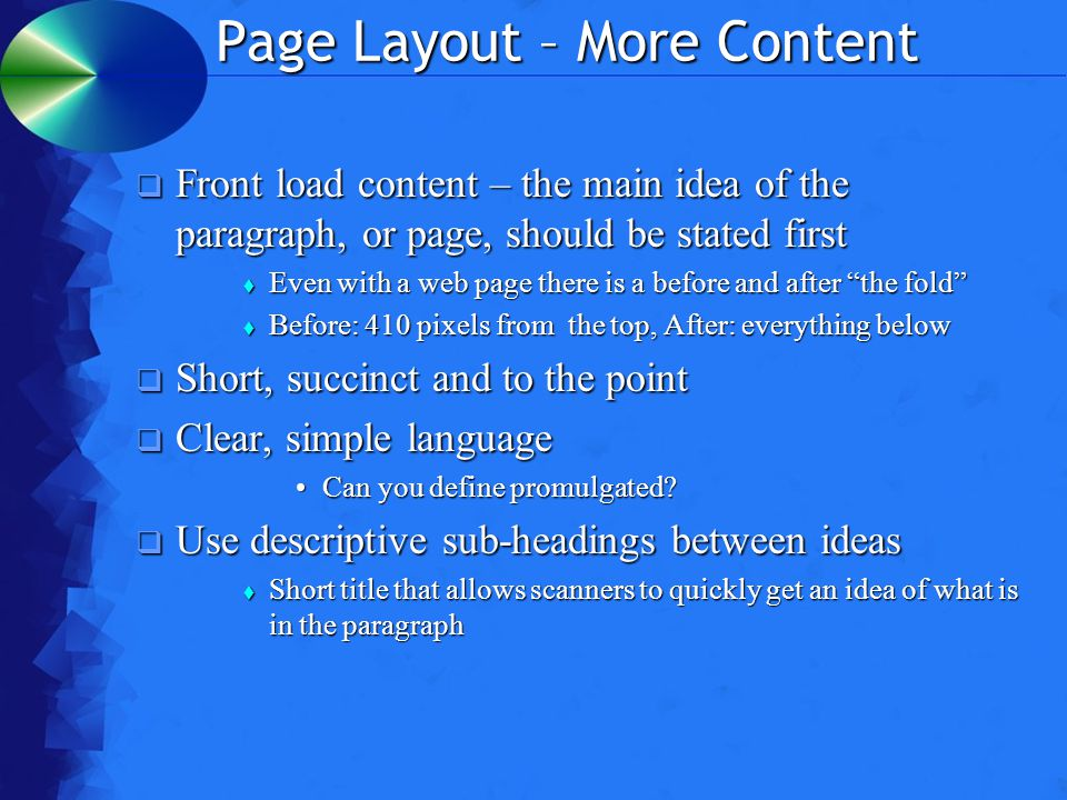 Page Layout – More Content  Front load content – the main idea of the paragraph, or page, should be stated first  Even with a web page there is a before and after the fold  Before: 410 pixels from the top, After: everything below  Short, succinct and to the point  Clear, simple language Can you define promulgated Can you define promulgated.