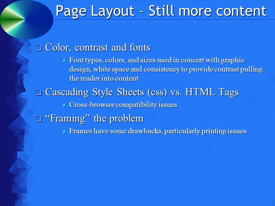 Page Layout – Still more content  Color, contrast and fonts  Font types, colors, and sizes used in concert with graphic design, white space and consistency to provide contrast pulling the reader into content  Cascading Style Sheets (css) vs.