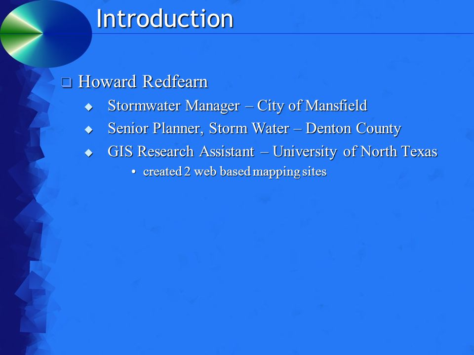 Introduction  Howard Redfearn  Stormwater Manager – City of Mansfield  Senior Planner, Storm Water – Denton County  GIS Research Assistant – University of North Texas created 2 web based mapping sitescreated 2 web based mapping sites