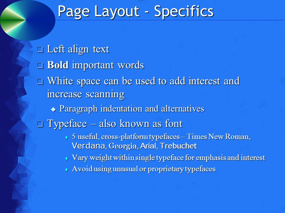 Page Layout - Specifics  Left align text  Bold important words  White space can be used to add interest and increase scanning  Paragraph indentation and alternatives  Typeface – also known as font  5 useful, cross-platform typefaces – Times New Roman, Verdana, Georgia, Arial, Trebuchet  Vary weight within single typeface for emphasis and interest  Avoid using unusual or proprietary typefaces