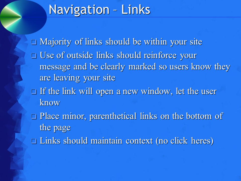 Navigation – Links  Majority of links should be within your site  Use of outside links should reinforce your message and be clearly marked so users know they are leaving your site  If the link will open a new window, let the user know  Place minor, parenthetical links on the bottom of the page  Links should maintain context (no click heres)