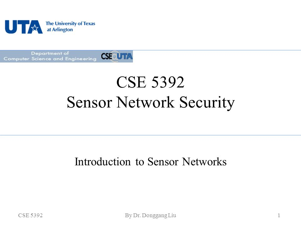 CSE 5392By Dr. Donggang Liu1 CSE 5392 Sensor Network Security Introduction to Sensor Networks