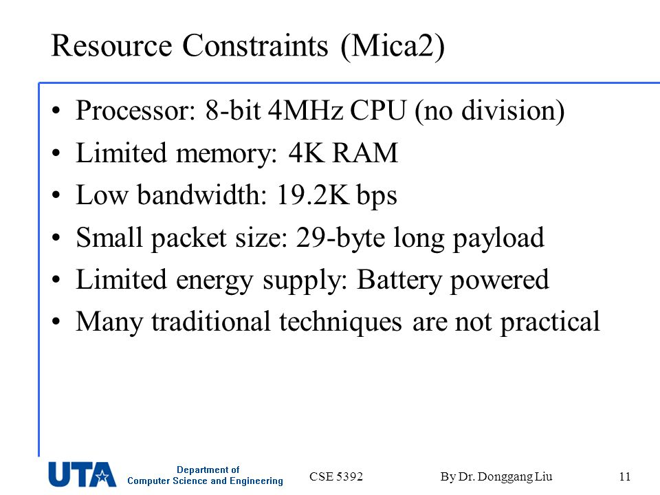 CSE 5392By Dr. Donggang Liu11 Resource Constraints (Mica2) Processor: 8-bit 4MHz CPU (no division) Limited memory: 4K RAM Low bandwidth: 19.2K bps Sma