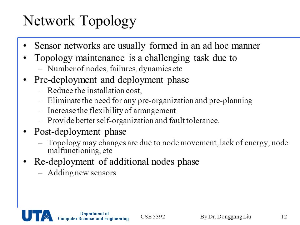 CSE 5392By Dr. Donggang Liu12 Network Topology Sensor networks are usually formed in an ad hoc manner Topology maintenance is a challenging task due t