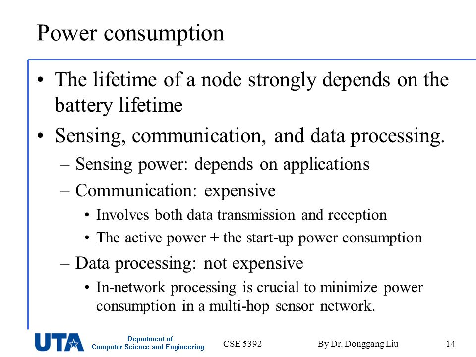 CSE 5392By Dr. Donggang Liu14 Power consumption The lifetime of a node strongly depends on the battery lifetime Sensing, communication, and data proce