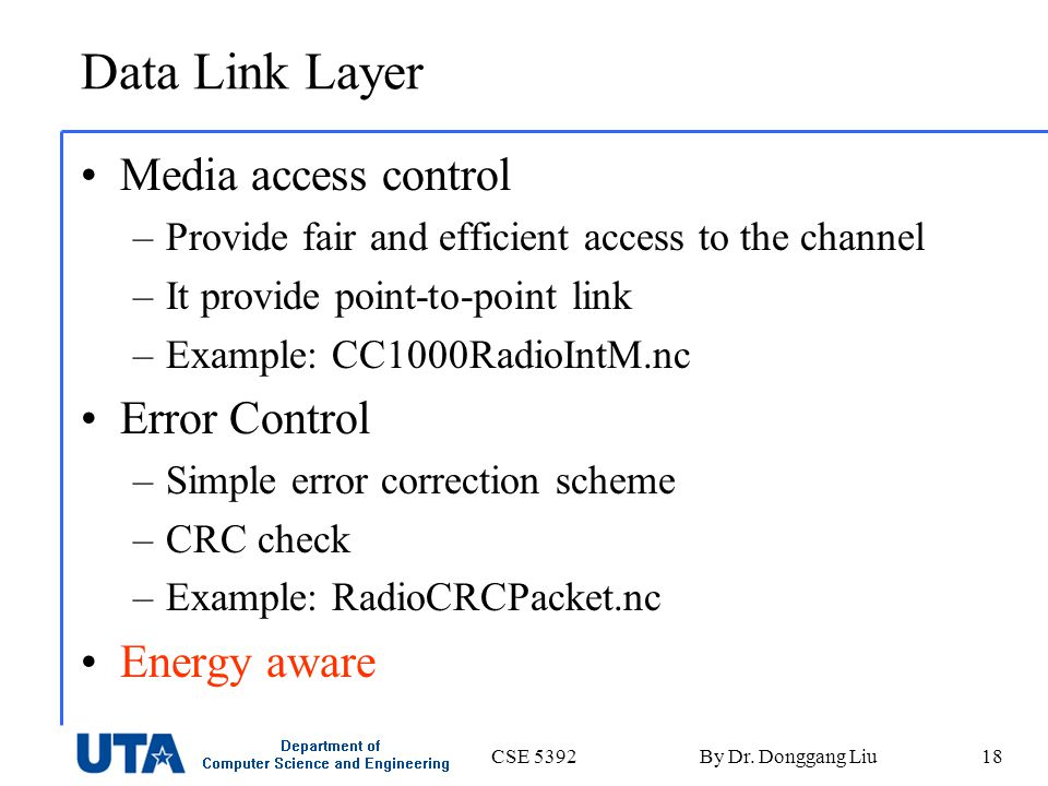 CSE 5392By Dr. Donggang Liu18 Data Link Layer Media access control –Provide fair and efficient access to the channel –It provide point-to-point link –