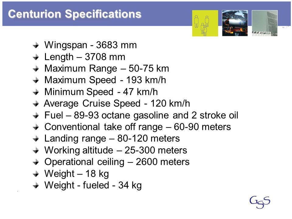 Centurion Specifications Wingspan - 3683 mm Length – 3708 mm Maximum Range – 50-75 km Maximum Speed - 193 km/h Minimum Speed - 47 km/h Average Cruise