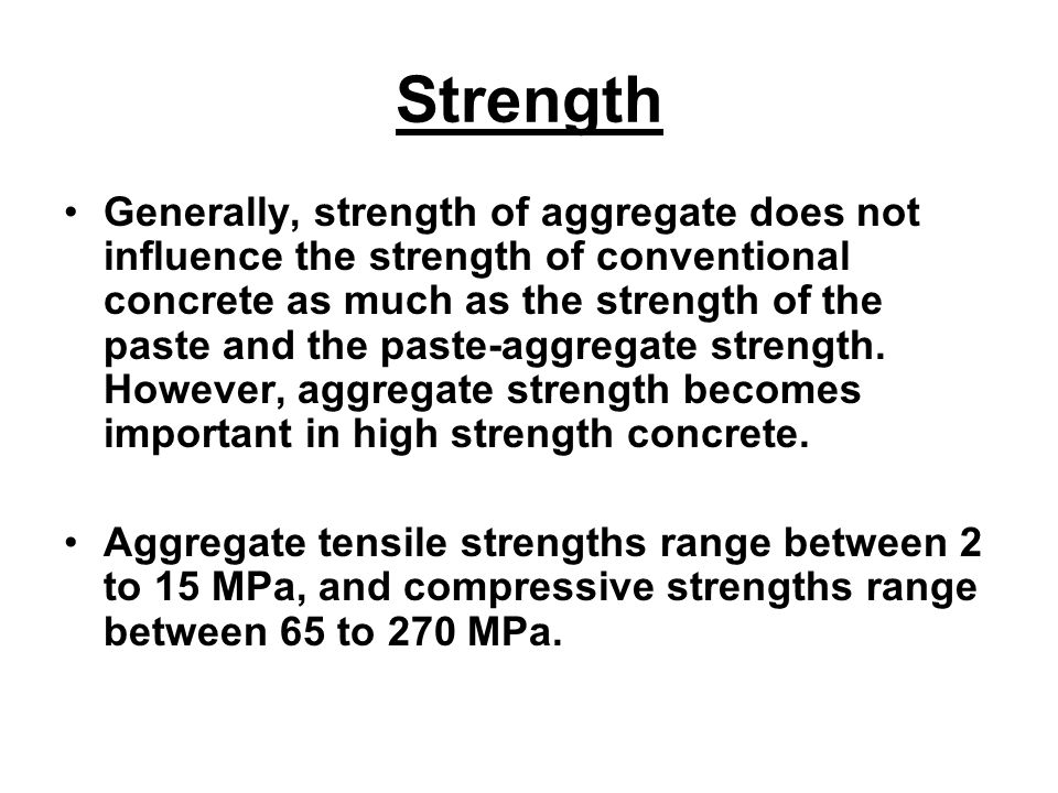 Strength Generally, strength of aggregate does not influence the strength of conventional concrete as much as the strength of the paste and the paste-aggregate strength.