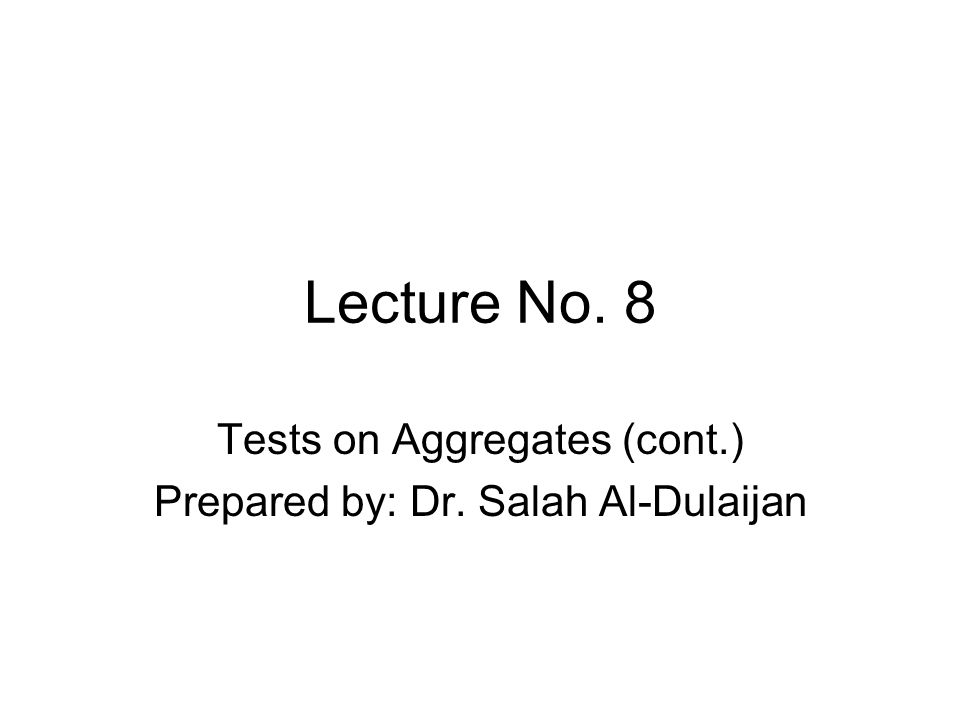 Lecture No. 8 Tests on Aggregates (cont.) Prepared by: Dr. Salah Al-Dulaijan