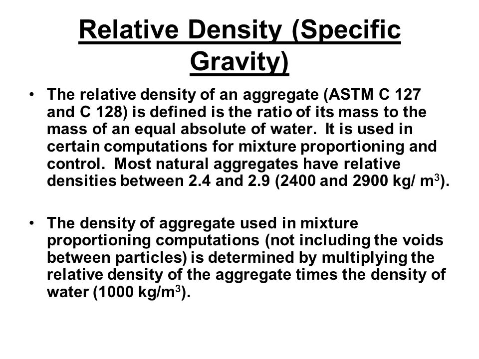 Relative Density (Specific Gravity) The relative density of an aggregate (ASTM C 127 and C 128) is defined is the ratio of its mass to the mass of an equal absolute of water.