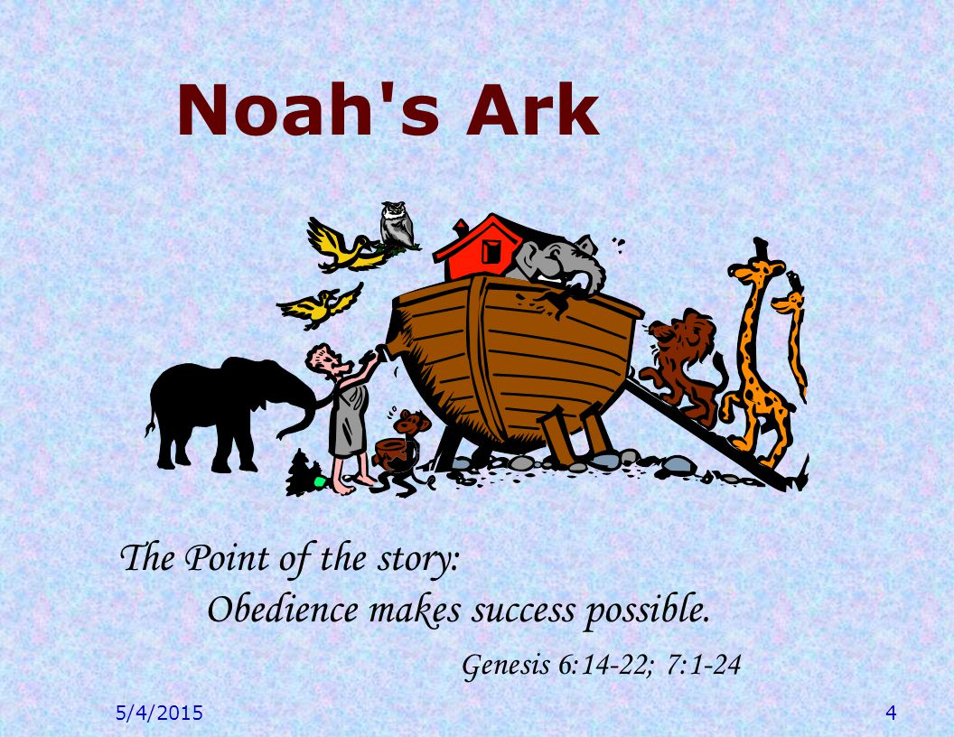 5/4/20154 Noah s Ark The Point of the story: Obedience makes success possible.