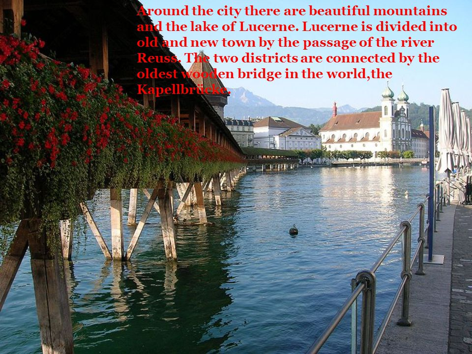 Around the city there are beautiful mountains and the lake of Lucerne. Lucerne is divided into old and new town by the passage of the river Reuss. The