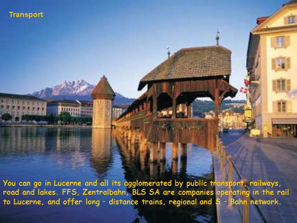 You can go in Lucerne and all its agglomerated by public transport, railways, road and lakes. FFS, Zentralbahn, BLS SA are companies operating in the