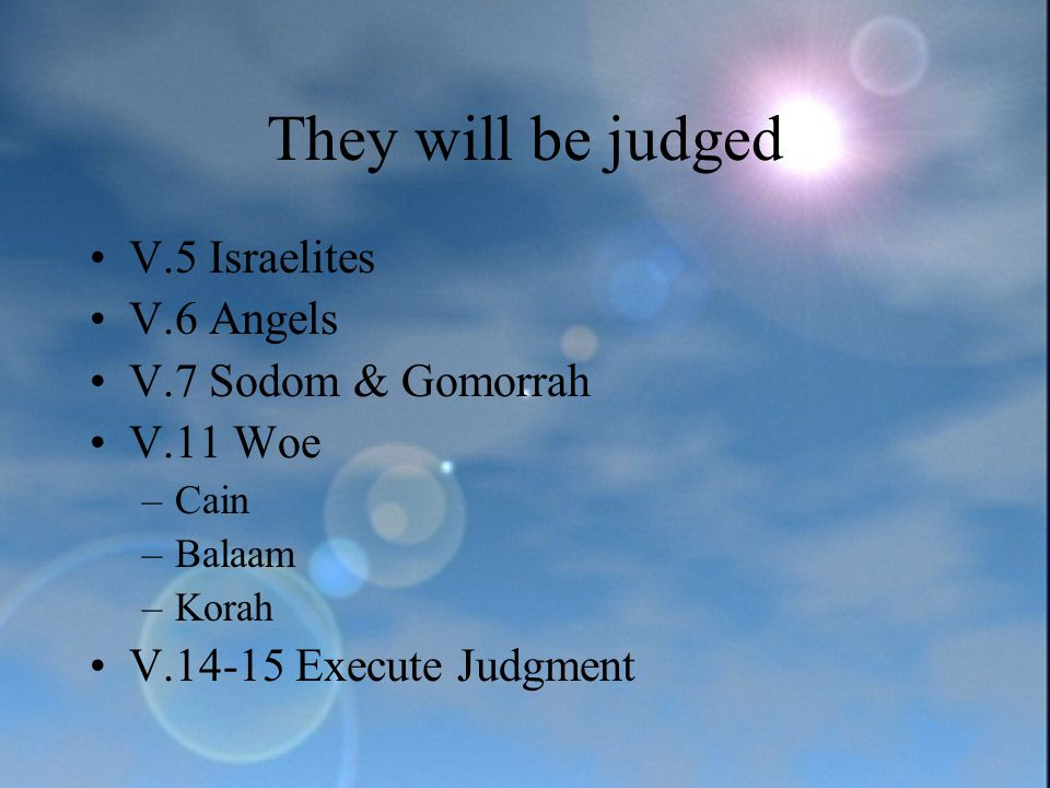 They will be judged V.5 Israelites V.6 Angels V.7 Sodom & Gomorrah V.11 Woe –Cain –Balaam –Korah V.14-15 Execute Judgment