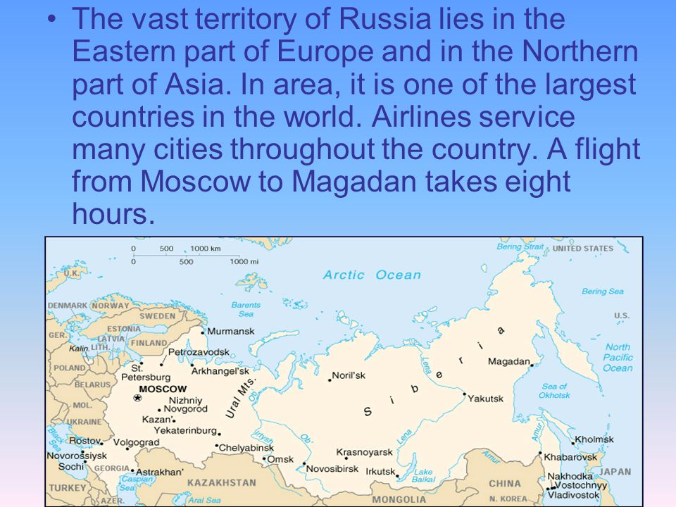 The vast territory of Russia lies in the Eastern part of Europe and in the Northern part of Asia. In area, it is one of the largest countries in the w