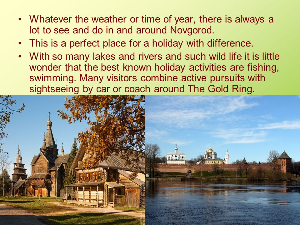 Whatever the weather or time of year, there is always a lot to see and do in and around Novgorod. This is a perfect place for a holiday with differenc