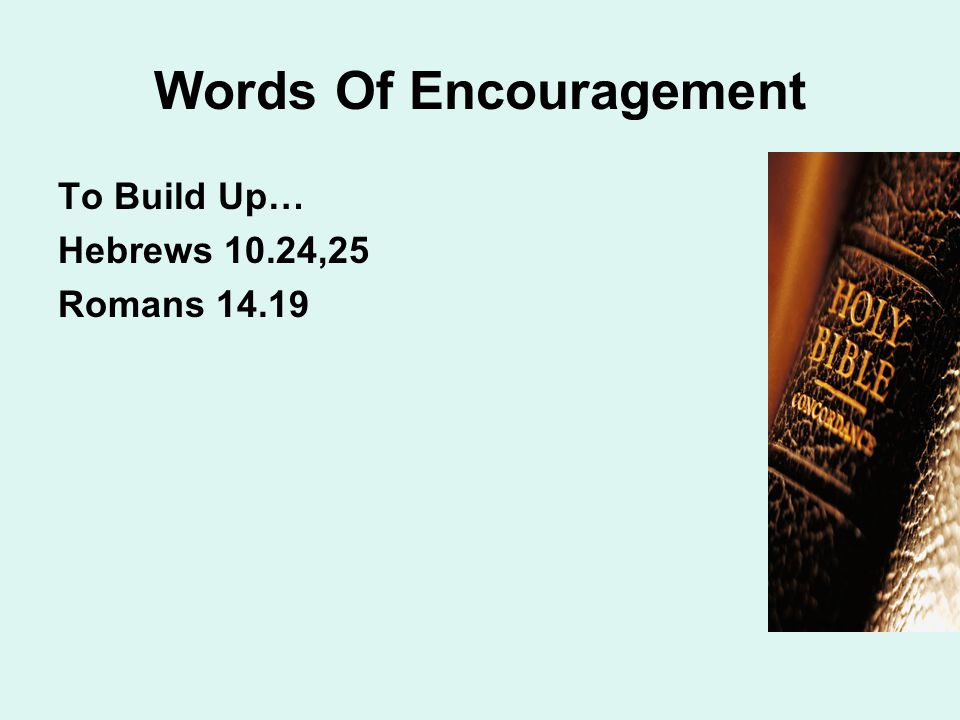 Words Of Encouragement To Build Up… Hebrews 10.24,25 Romans 14.19