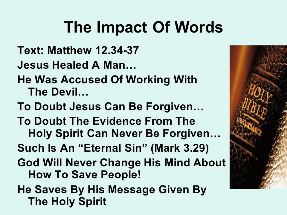 The Impact Of Words Text: Matthew 12.34-37 Jesus Healed A Man… He Was Accused Of Working With The Devil… To Doubt Jesus Can Be Forgiven… To Doubt The Evidence From The Holy Spirit Can Never Be Forgiven… Such Is An Eternal Sin (Mark 3.29) God Will Never Change His Mind About How To Save People.