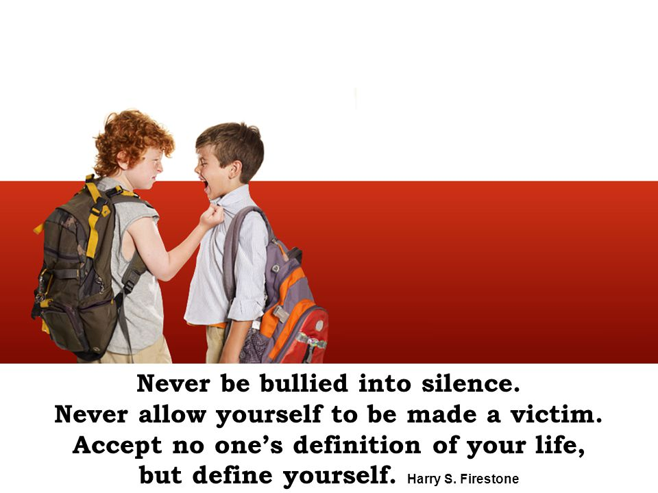 Never be bullied into silence. Never allow yourself to be made a victim. Accept no one's definition of your life, but define yourself. Harry S. Firest