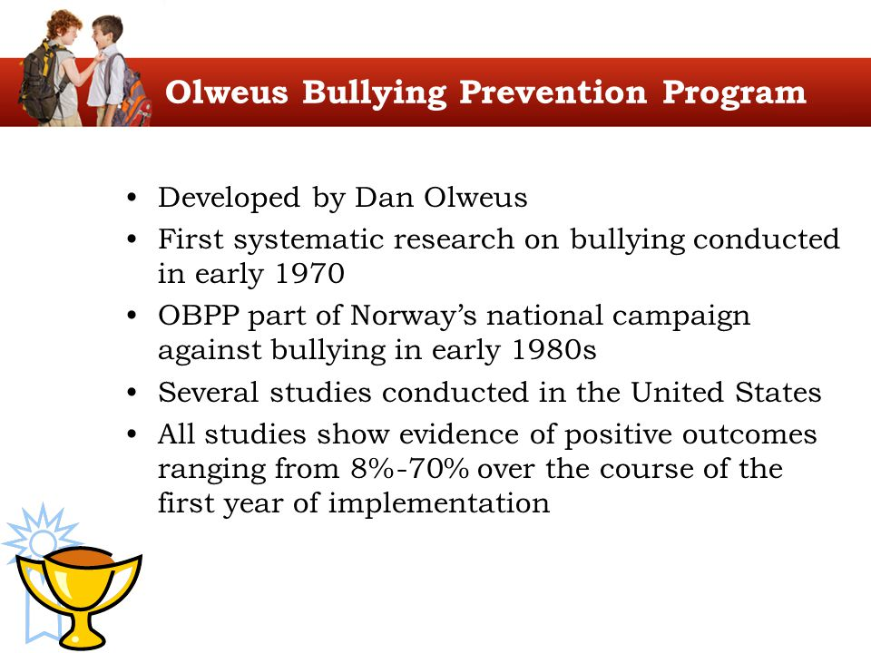 Developed by Dan Olweus First systematic research on bullying conducted in early 1970 OBPP part of Norway's national campaign against bullying in earl