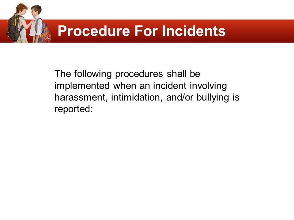 Procedure For Incidents The following procedures shall be implemented when an incident involving harassment, intimidation, and/or bullying is reported