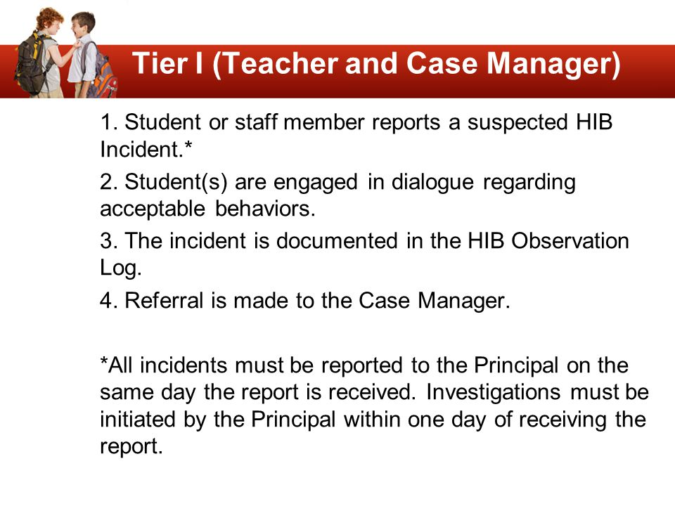 Tier I (Teacher and Case Manager) 1. Student or staff member reports a suspected HIB Incident.* 2. Student(s) are engaged in dialogue regarding accept