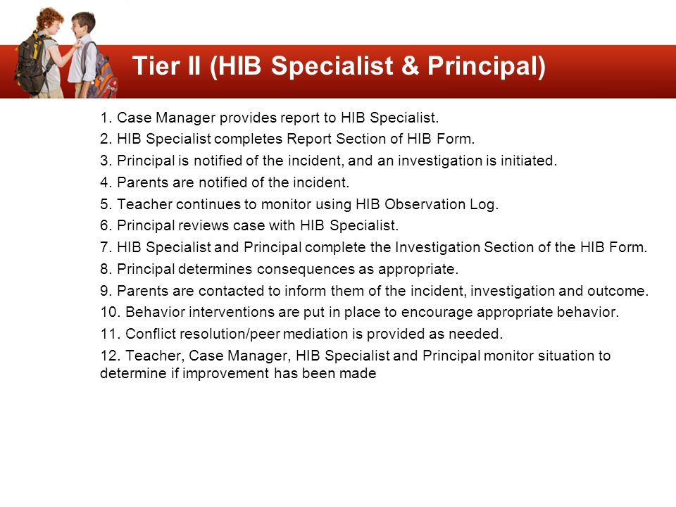 Tier II (HIB Specialist & Principal) 1. Case Manager provides report to HIB Specialist. 2. HIB Specialist completes Report Section of HIB Form. 3. Pri
