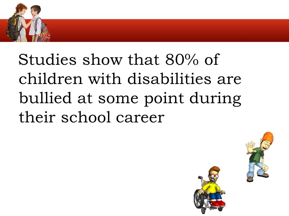 Studies show that 80% of children with disabilities are bullied at some point during their school career