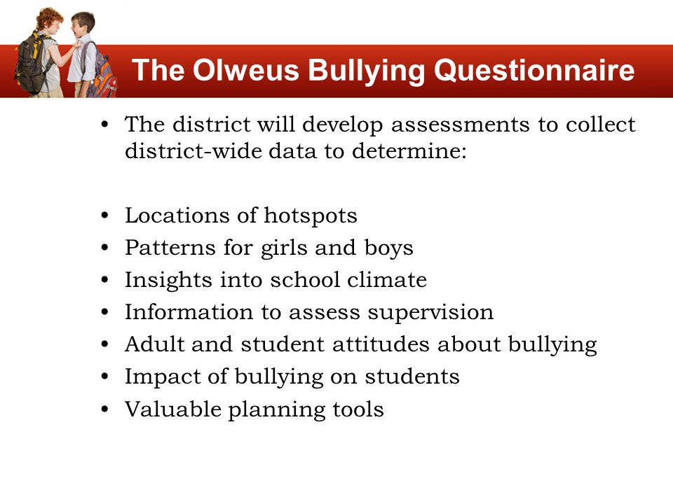 The Olweus Bullying Questionnaire The district will develop assessments to collect district-wide data to determine: Locations of hotspots Patterns for