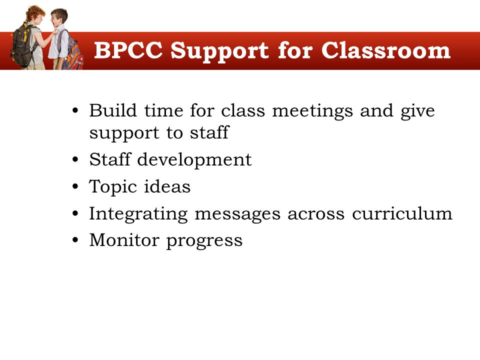 BPCC Support for Classroom Build time for class meetings and give support to staff Staff development Topic ideas Integrating messages across curriculu