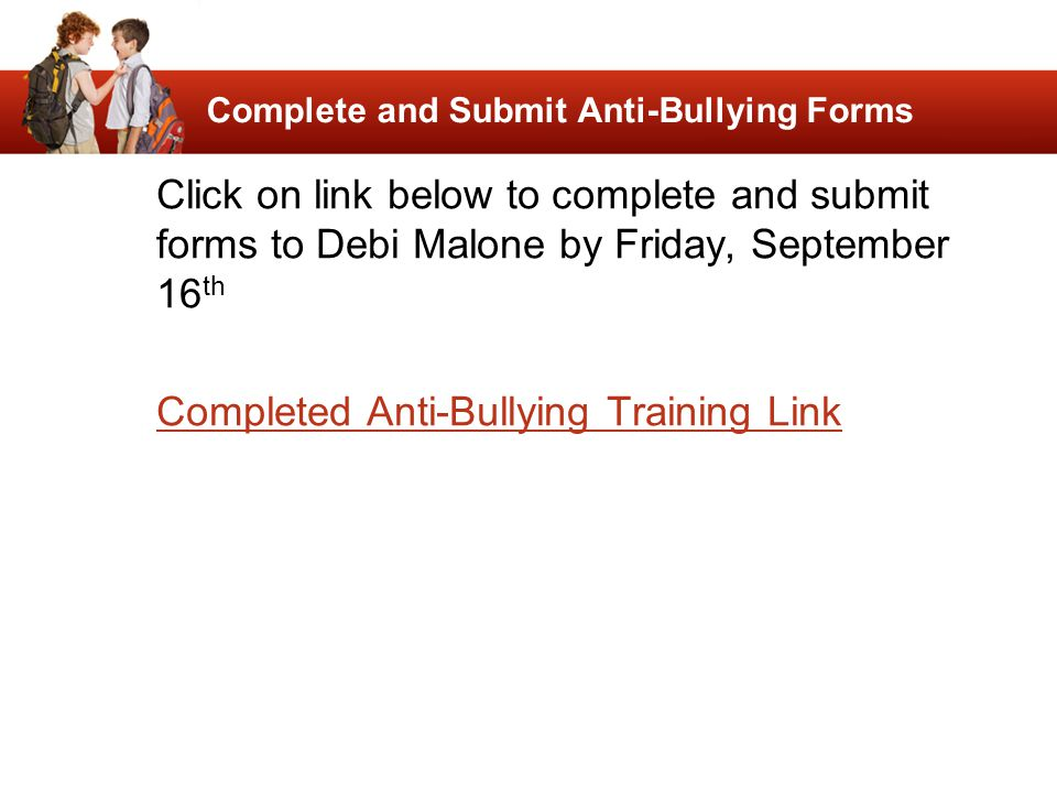 Complete and Submit Anti-Bullying Forms Click on link below to complete and submit forms to Debi Malone by Friday, September 16 th Completed Anti-Bull