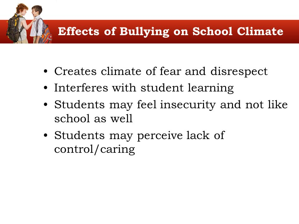 Effects of Bullying on School Climate Creates climate of fear and disrespect Interferes with student learning Students may feel insecurity and not lik