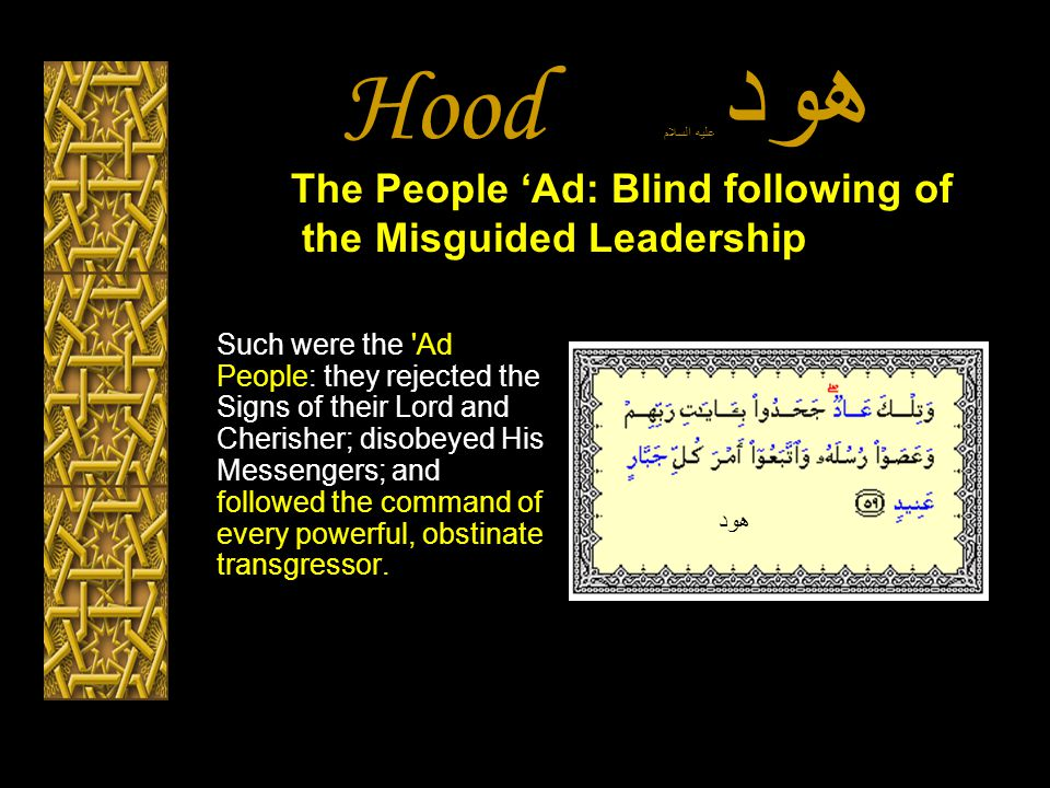 Hood هود عليه السلام Such were the Ad People: they rejected the Signs of their Lord and Cherisher; disobeyed His Messengers; and followed the command of every powerful, obstinate transgressor.