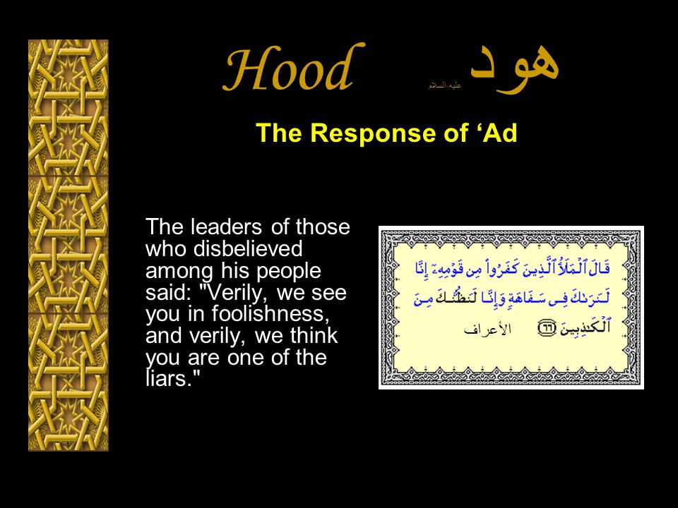 Hood هود عليه السلام The leaders of those who disbelieved among his people said: Verily, we see you in foolishness, and verily, we think you are one of the liars. The Response of 'Ad الأعراف