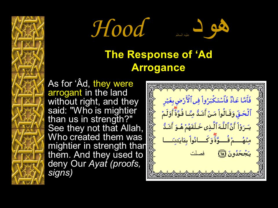 Hood هود عليه السلام As for 'Âd, they were arrogant in the land without right, and they said: Who is mightier than us in strength? See they not that Allah, Who created them was mightier in strength than them.