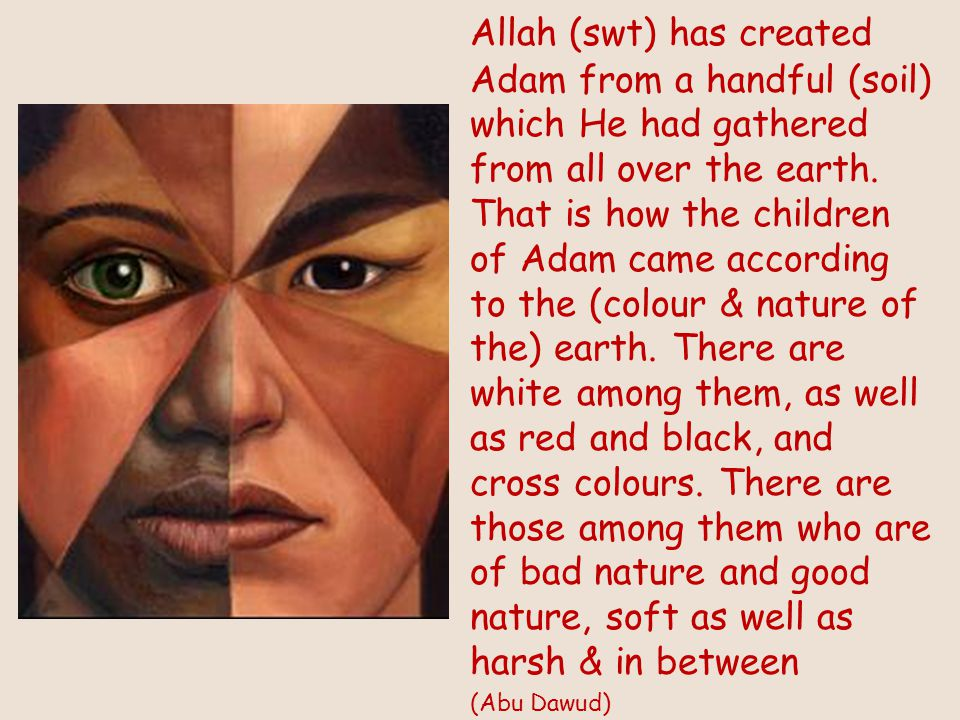 Allah (swt) has created Adam from a handful (soil) which He had gathered from all over the earth.
