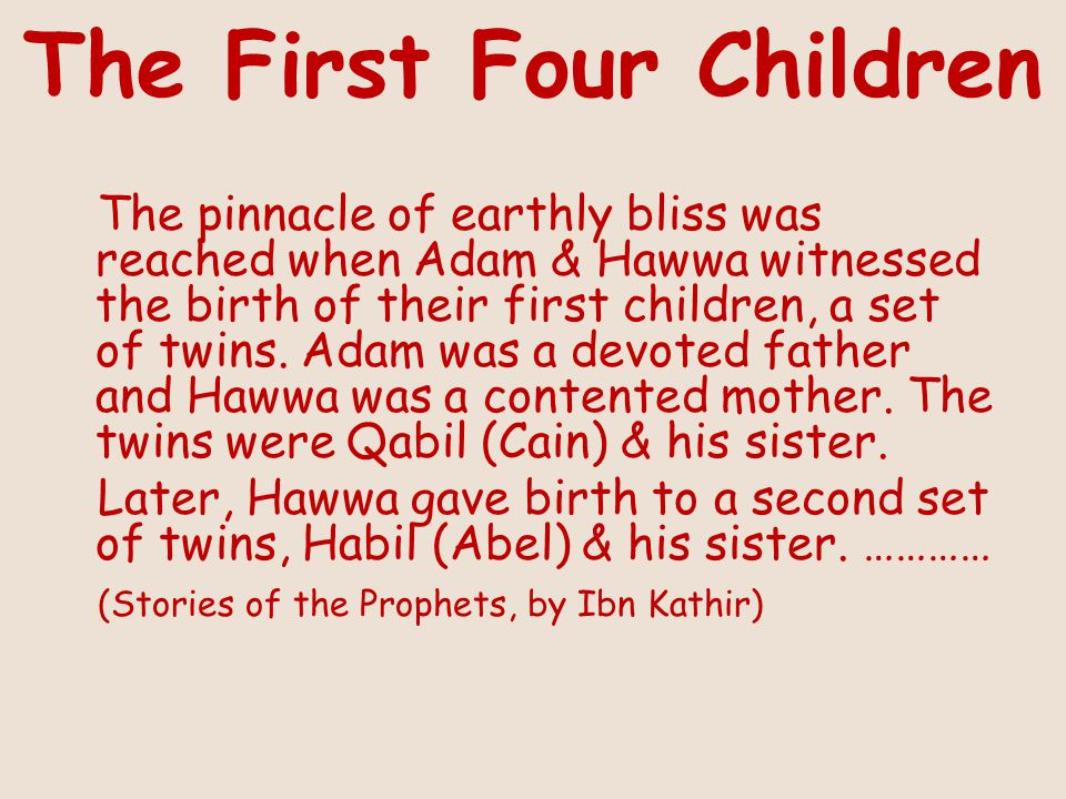 The First Four Children The pinnacle of earthly bliss was reached when Adam & Hawwa witnessed the birth of their first children, a set of twins.