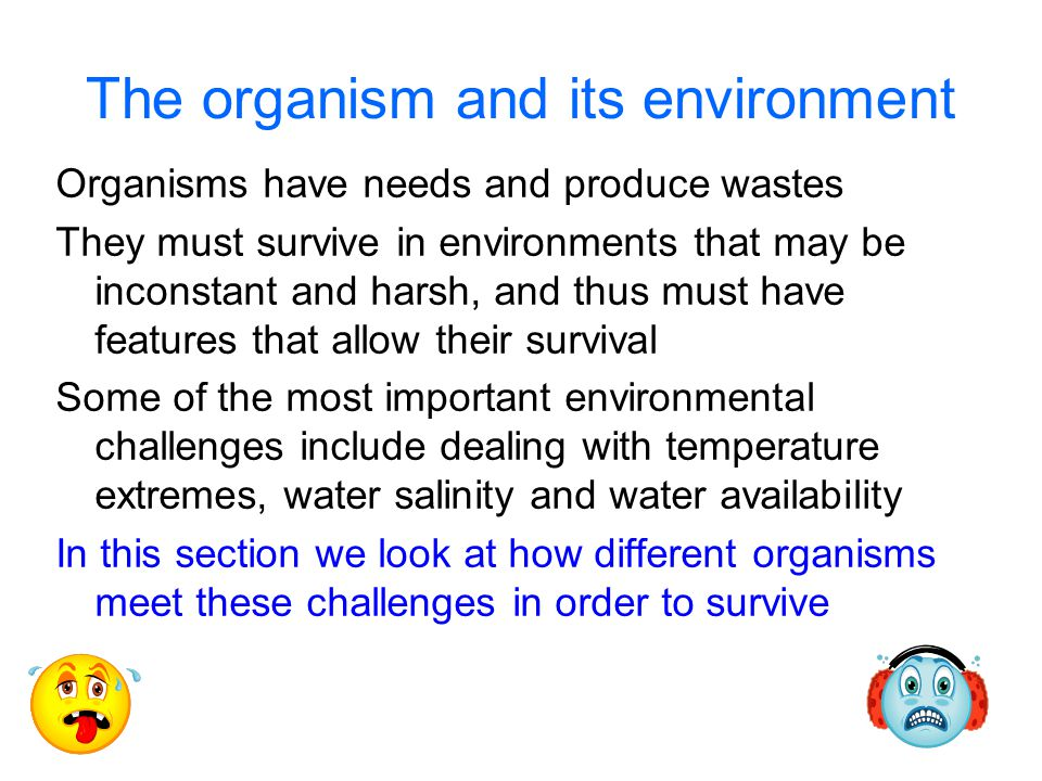 The organism and its environment Organisms have needs and produce wastes They must survive in environments that may be inconstant and harsh, and thus