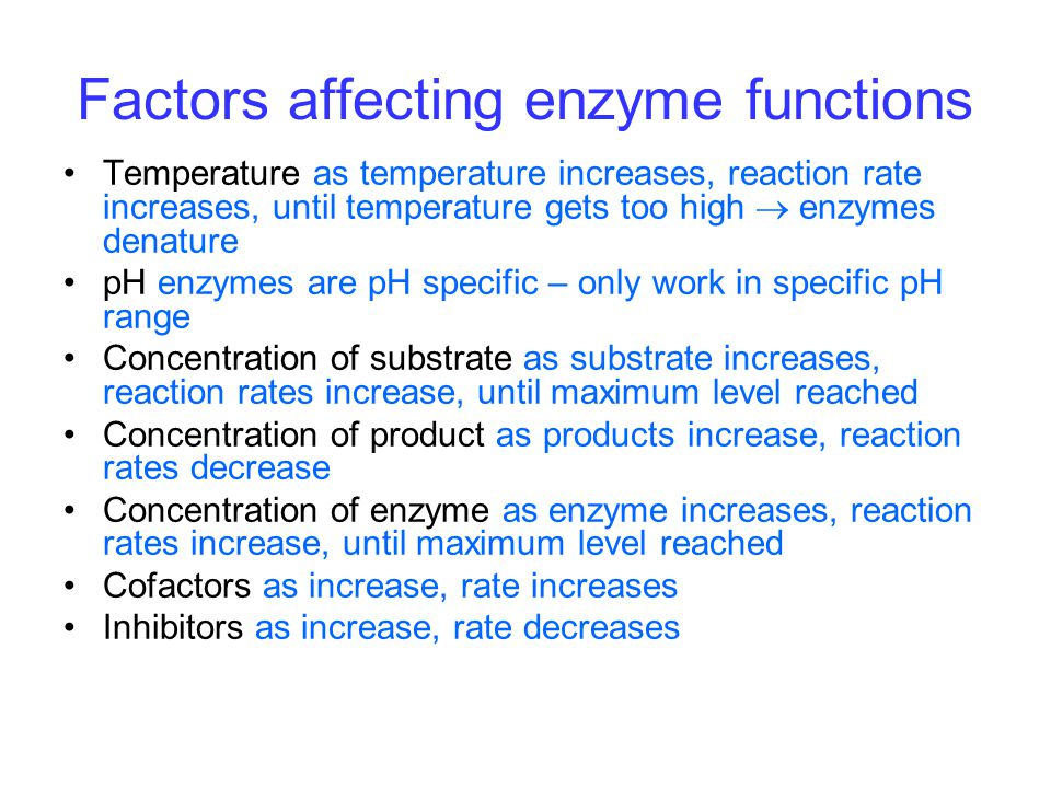 Factors affecting enzyme functions Temperature as temperature increases, reaction rate increases, until temperature gets too high  enzymes denature pH enzymes are pH specific – only work in specific pH range Concentration of substrate as substrate increases, reaction rates increase, until maximum level reached Concentration of product as products increase, reaction rates decrease Concentration of enzyme as enzyme increases, reaction rates increase, until maximum level reached Cofactors as increase, rate increases Inhibitors as increase, rate decreases