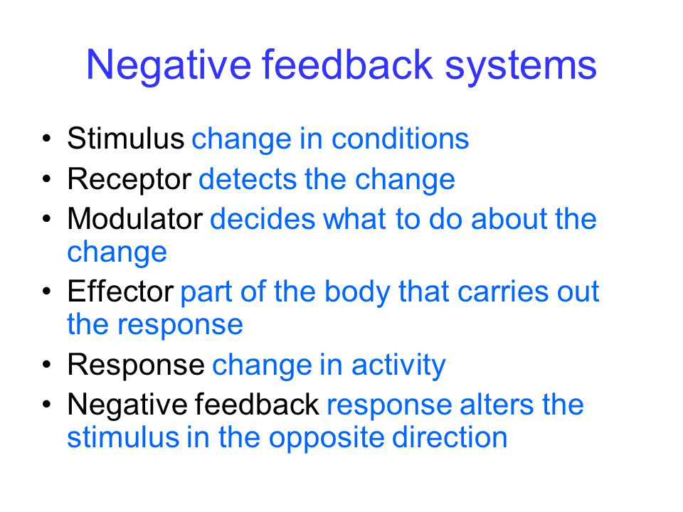 Negative feedback systems Stimulus change in conditions Receptor detects the change Modulator decides what to do about the change Effector part of the body that carries out the response Response change in activity Negative feedback response alters the stimulus in the opposite direction