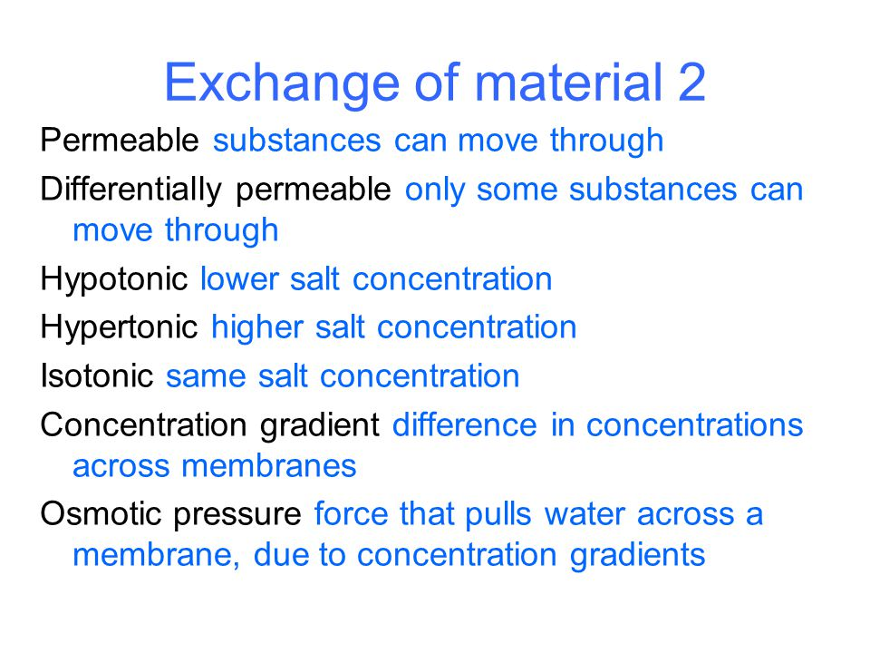 Exchange of material 2 Permeable substances can move through Differentially permeable only some substances can move through Hypotonic lower salt conce