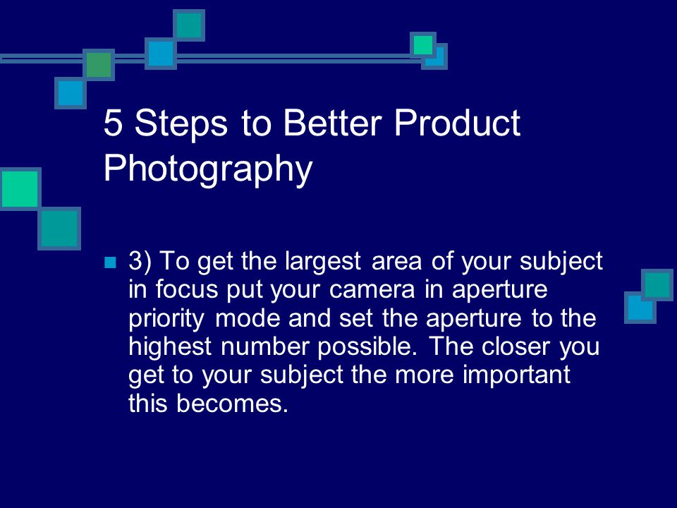 5 Steps to Better Product Photography 3) To get the largest area of your subject in focus put your camera in aperture priority mode and set the aperture to the highest number possible.