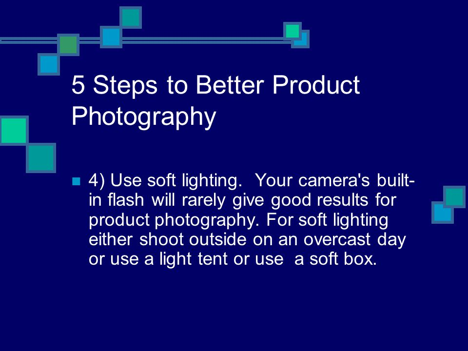 5 Steps to Better Product Photography 4) Use soft lighting.